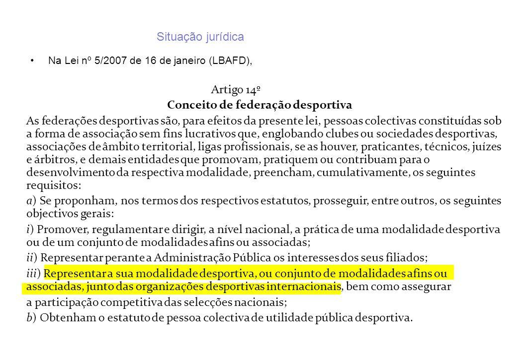 Situação jurídica Na Lei nº 5/2007 de 16 de janeiro (LBAFD), Artigo 14º Conceito de federação desportiva As federações desportivas são, para efeitos d
