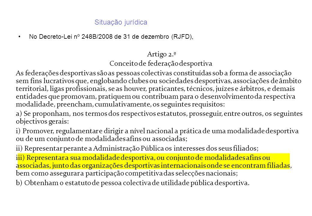 Situação jurídica No Decreto-Lei nº 248B/2008 de 31 de dezembro (RJFD), Artigo 2.º Conceito de federação desportiva As federações desportivas são as p