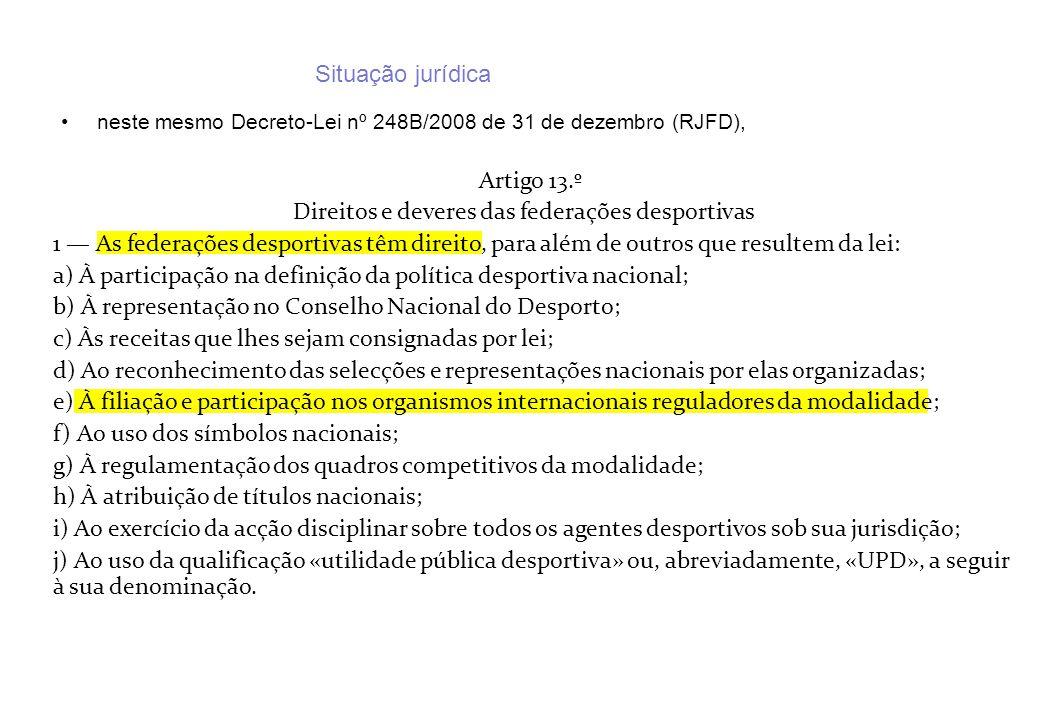 Situação jurídica neste mesmo Decreto-Lei nº 248B/2008 de 31 de dezembro (RJFD), Artigo 13.º Direitos e deveres das federações desportivas 1 As federa