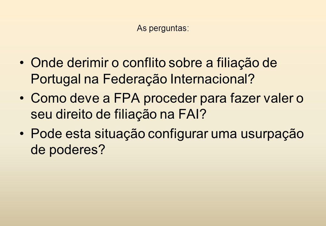 As perguntas: Onde derimir o conflito sobre a filiação de Portugal na Federação Internacional? Como deve a FPA proceder para fazer valer o seu direito