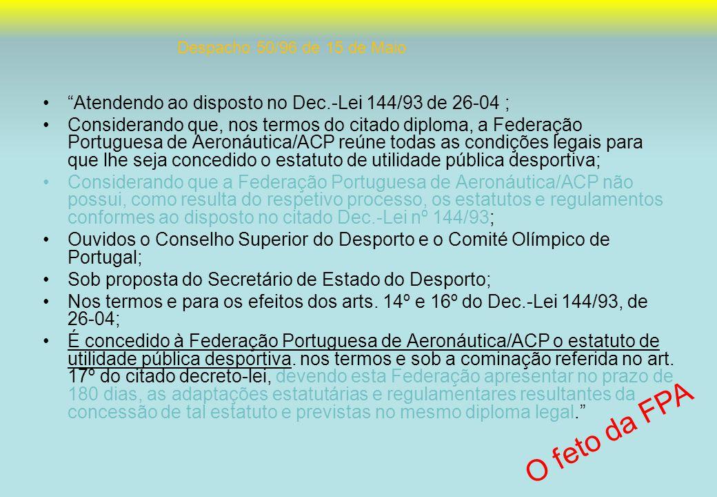 Atendendo ao disposto no Dec.-Lei 144/93 de 26-04 ; Considerando que, nos termos do citado diploma, a Federação Portuguesa de Aeronáutica/ACP reúne todas as condições legais para que lhe seja concedido o estatuto de utilidade pública desportiva; Considerando que a Federação Portuguesa de Aeronáutica/ACP não possui, como resulta do respetivo processo, os estatutos e regulamentos conformes ao disposto no citado Dec.-Lei nº 144/93; Ouvidos o Conselho Superior do Desporto e o Comité Olímpico de Portugal; Sob proposta do Secretário de Estado do Desporto; Nos termos e para os efeitos dos arts.