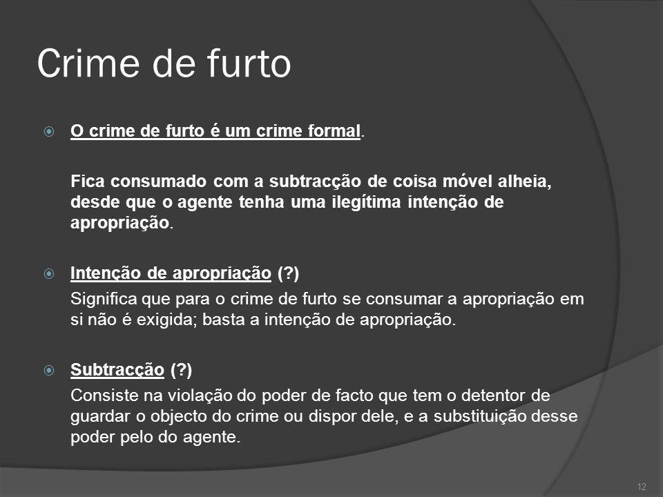 12 Crime de furto O crime de furto é um crime formal. Fica consumado com a subtracção de coisa móvel alheia, desde que o agente tenha uma ilegítima in