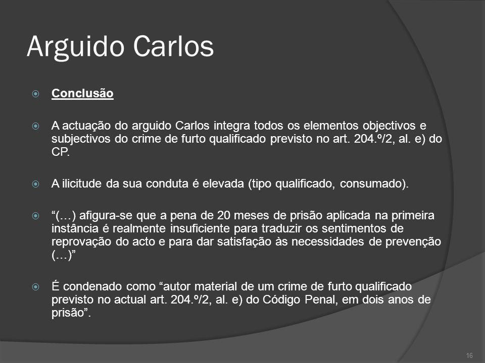 16 Arguido Carlos Conclusão A actuação do arguido Carlos integra todos os elementos objectivos e subjectivos do crime de furto qualificado previsto no