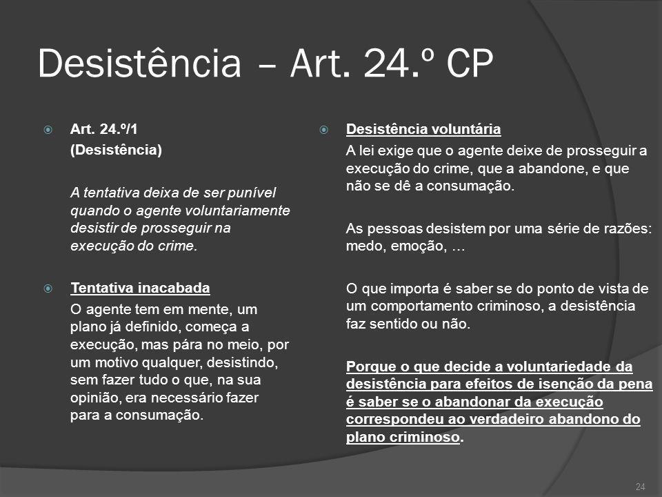 24 Desistência – Art. 24.º CP Art. 24.º/1 (Desistência) A tentativa deixa de ser punível quando o agente voluntariamente desistir de prosseguir na exe