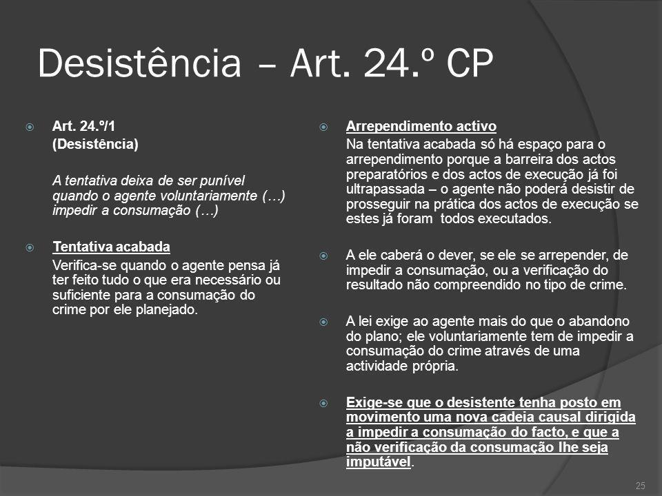 25 Desistência – Art. 24.º CP Art. 24.º/1 (Desistência) A tentativa deixa de ser punível quando o agente voluntariamente (…) impedir a consumação (…)