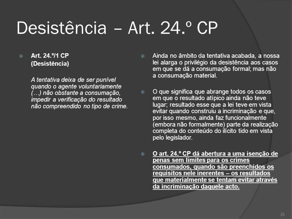 26 Desistência – Art. 24.º CP Art. 24.º/1 CP (Desistência) A tentativa deixa de ser punível quando o agente voluntariamente (…) não obstante a consuma