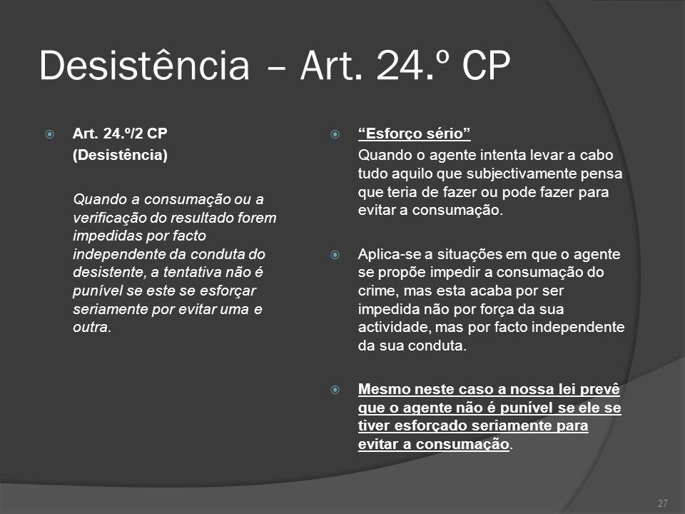 27 Desistência – Art. 24.º CP Art. 24.º/2 CP (Desistência) Quando a consumação ou a verificação do resultado forem impedidas por facto independente da