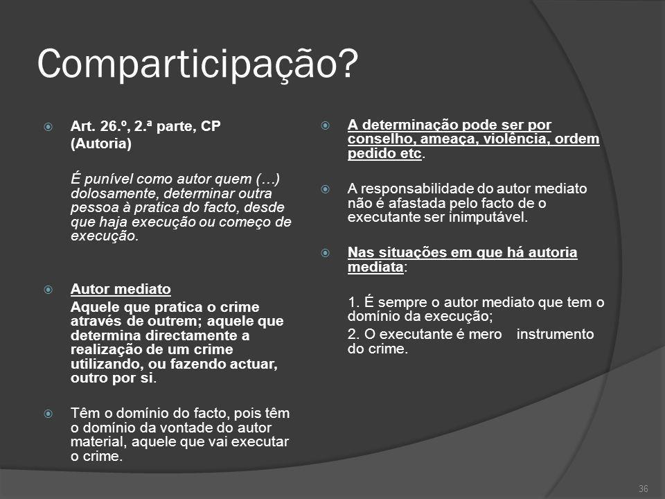 36 Comparticipação? Art. 26.º, 2.ª parte, CP (Autoria) É punível como autor quem (…) dolosamente, determinar outra pessoa à pratica do facto, desde qu