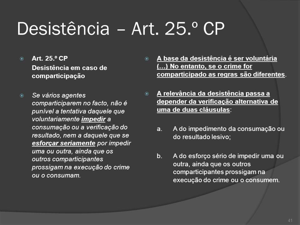 41 Desistência – Art. 25.º CP Art. 25.º CP Desistência em caso de comparticipação Se vários agentes comparticiparem no facto, não é punível a tentativ