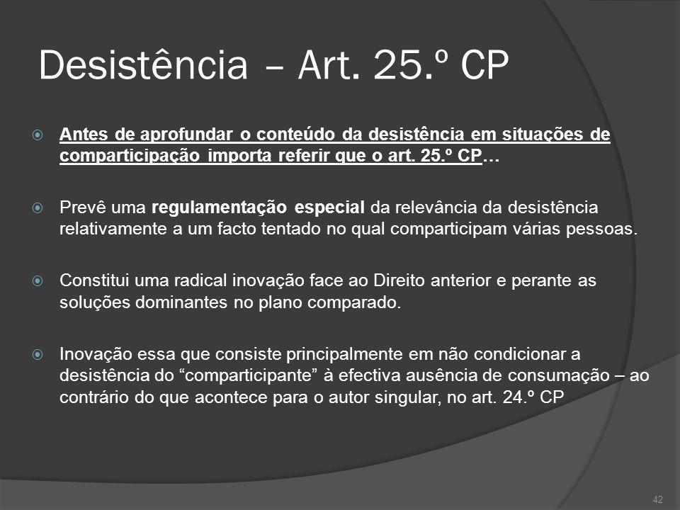 42 Desistência – Art. 25.º CP Antes de aprofundar o conteúdo da desistência em situações de comparticipação importa referir que o art. 25.º CP… Prevê