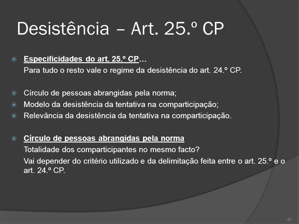 43 Desistência – Art. 25.º CP Especificidades do art. 25.º CP… Para tudo o resto vale o regime da desistência do art. 24.º CP. Círculo de pessoas abra