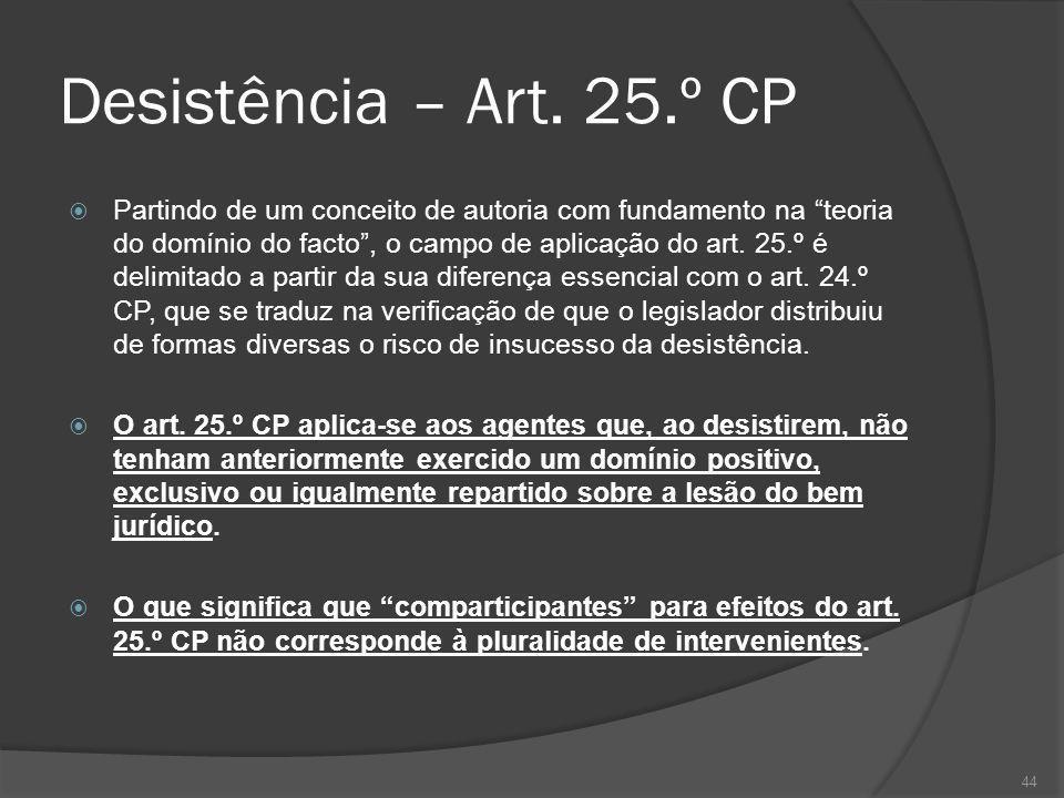 44 Desistência – Art. 25.º CP Partindo de um conceito de autoria com fundamento na teoria do domínio do facto, o campo de aplicação do art. 25.º é del