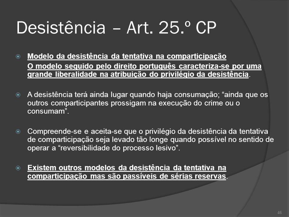46 Desistência – Art. 25.º CP Modelo da desistência da tentativa na comparticipação O modelo seguido pelo direito português caracteriza-se por uma gra