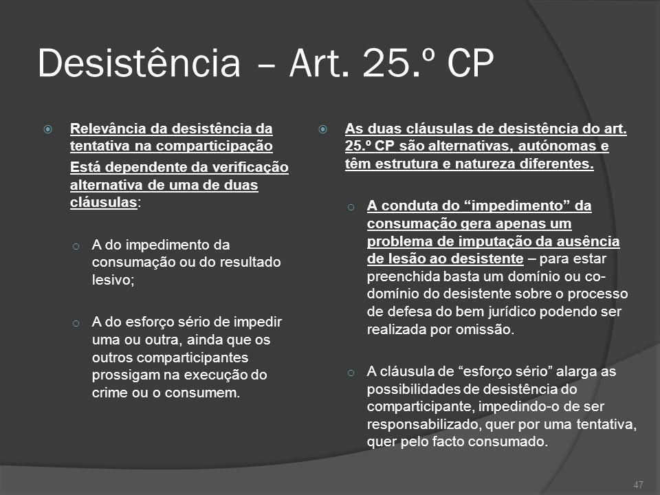 47 Desistência – Art. 25.º CP Relevância da desistência da tentativa na comparticipação Está dependente da verificação alternativa de uma de duas cláu