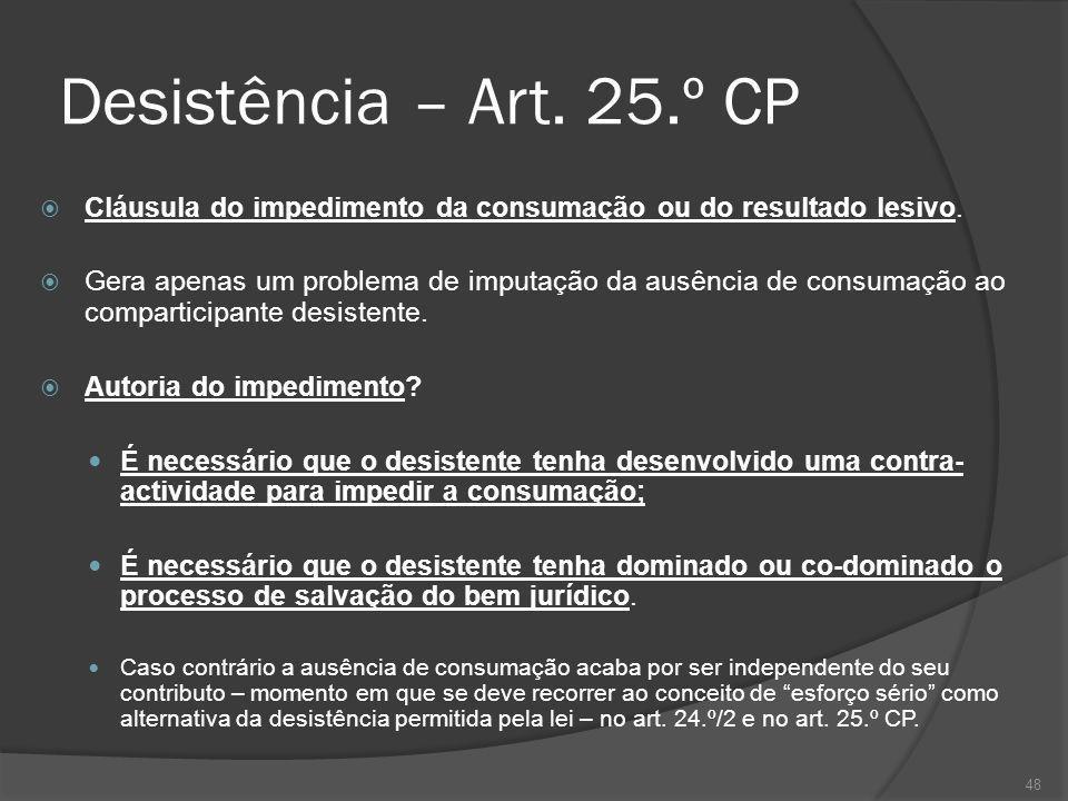 48 Desistência – Art. 25.º CP Cláusula do impedimento da consumação ou do resultado lesivo. Gera apenas um problema de imputação da ausência de consum