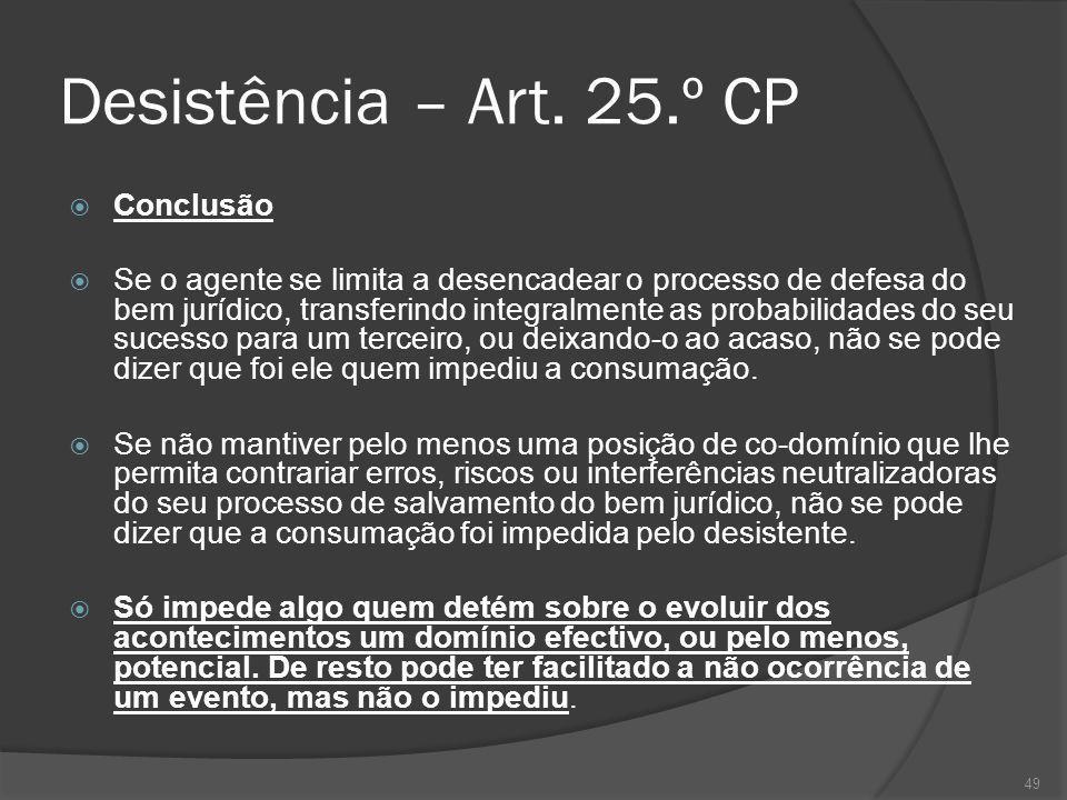 49 Desistência – Art. 25.º CP Conclusão Se o agente se limita a desencadear o processo de defesa do bem jurídico, transferindo integralmente as probab