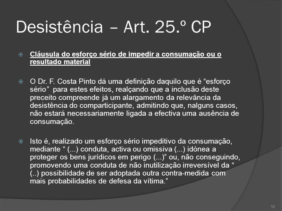 50 Desistência – Art. 25.º CP Cláusula do esforço sério de impedir a consumação ou o resultado material O Dr. F. Costa Pinto dá uma definição daquilo