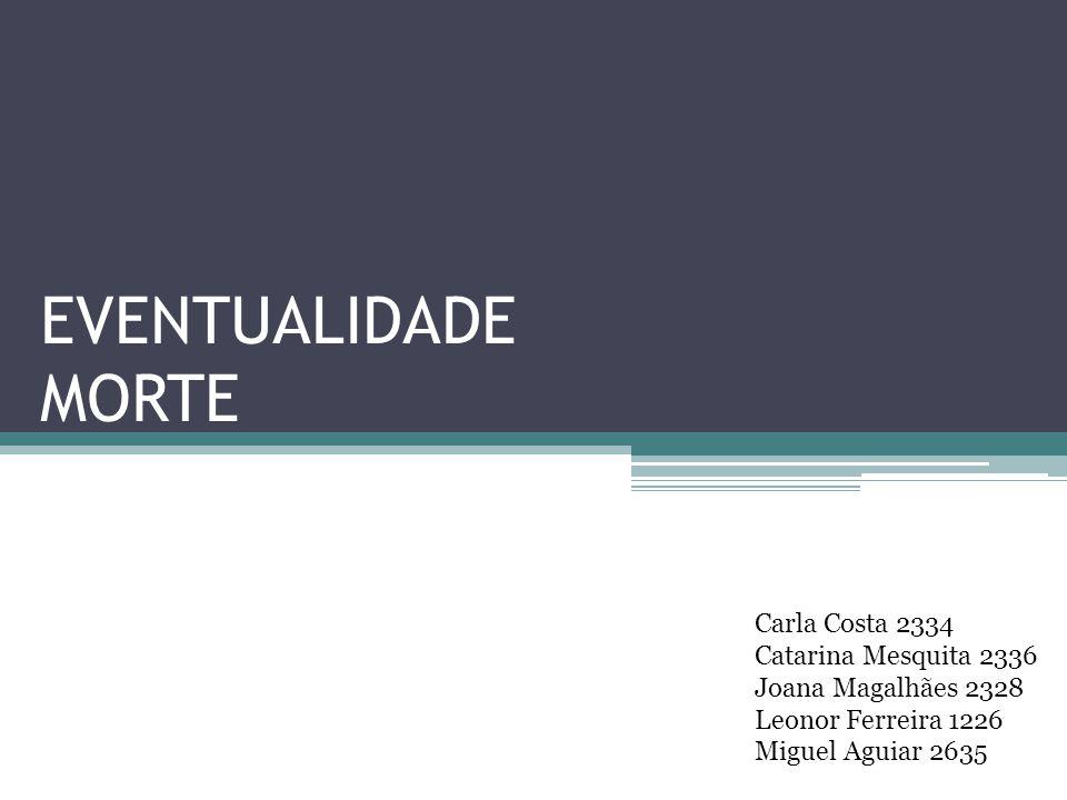 EVENTUALIDADE MORTE Carla Costa 2334 Catarina Mesquita 2336 Joana Magalhães 2328 Leonor Ferreira 1226 Miguel Aguiar 2635