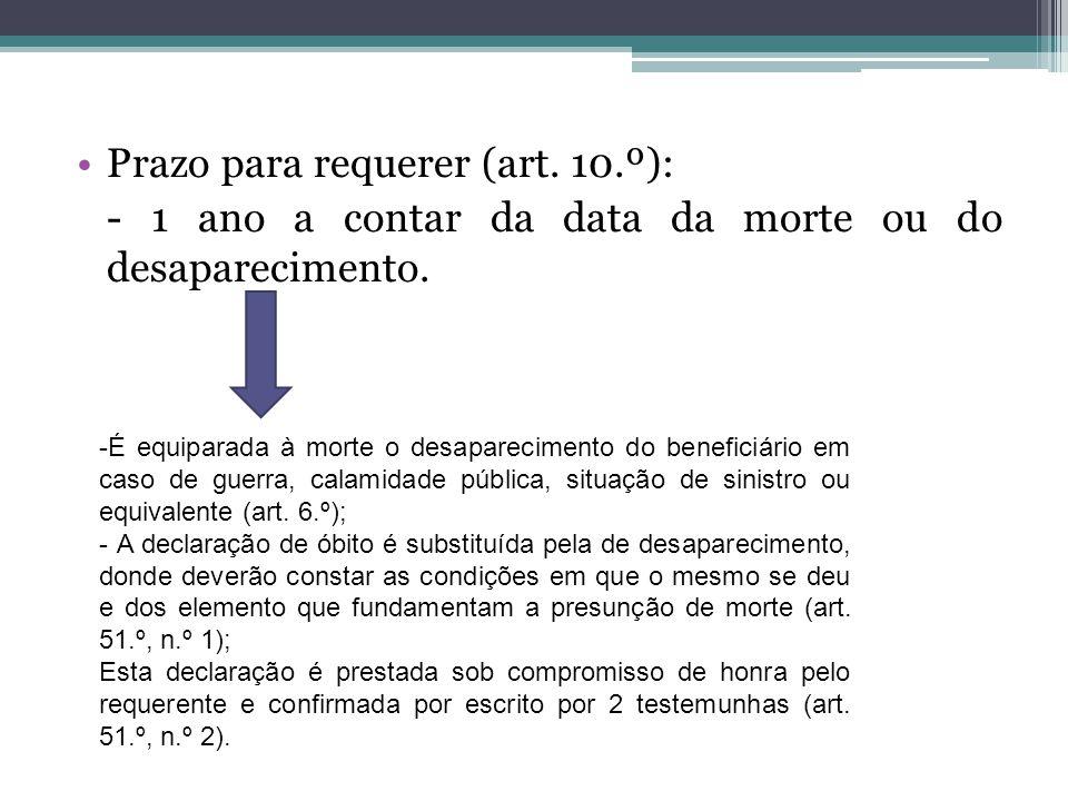 Prazo para requerer (art. 10.º): - 1 ano a contar da data da morte ou do desaparecimento. -É equiparada à morte o desaparecimento do beneficiário em c