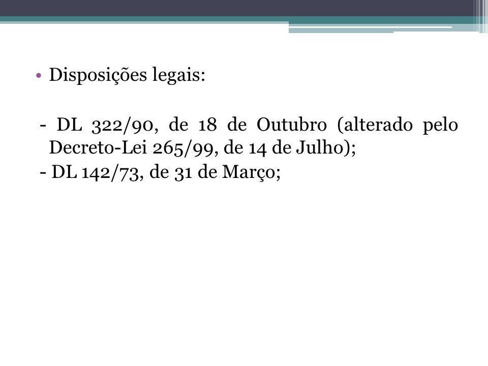 Disposições legais: - DL 322/90, de 18 de Outubro (alterado pelo Decreto-Lei 265/99, de 14 de Julho); - DL 142/73, de 31 de Março;