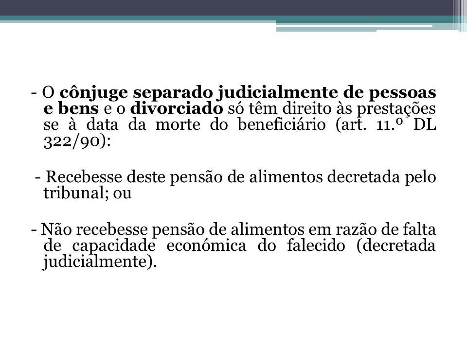 - O cônjuge separado judicialmente de pessoas e bens e o divorciado só têm direito às prestações se à data da morte do beneficiário (art. 11.º DL 322/