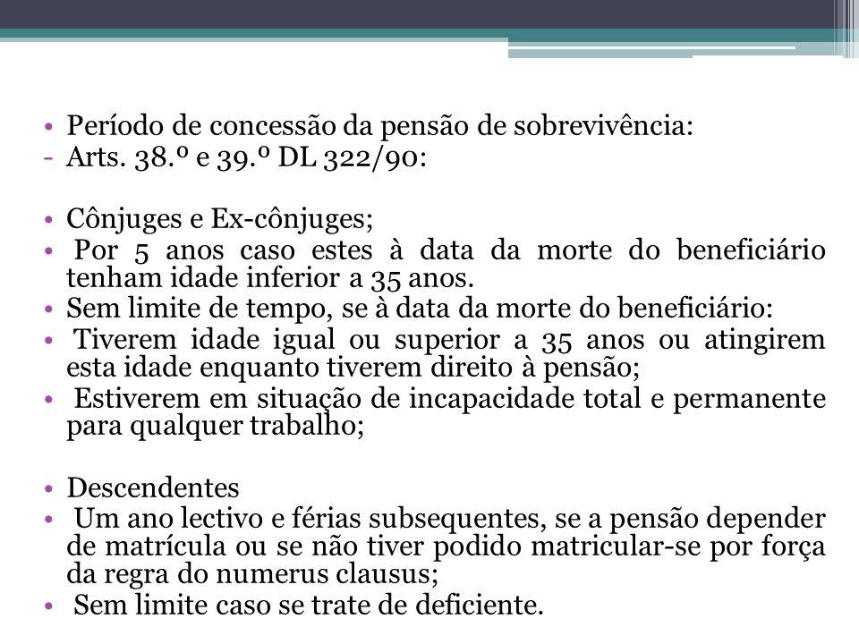Período de concessão da pensão de sobrevivência: -Arts. 38.º e 39.º DL 322/90: Cônjuges e Ex-cônjuges; Por 5 anos caso estes à data da morte do benefi