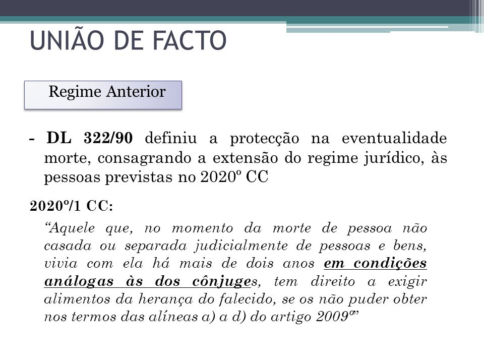 UNIÃO DE FACTO Regime Anterior 2020º/1 CC: Aquele que, no momento da morte de pessoa não casada ou separada judicialmente de pessoas e bens, vivia com