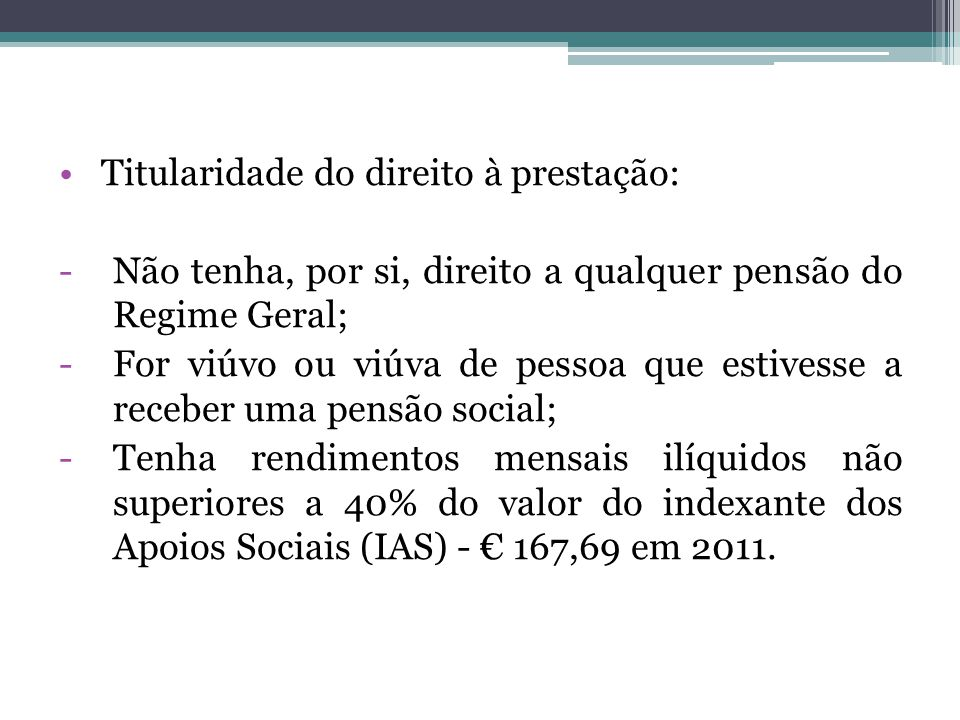 Titularidade do direito à prestação: -Não tenha, por si, direito a qualquer pensão do Regime Geral; -For viúvo ou viúva de pessoa que estivesse a rece