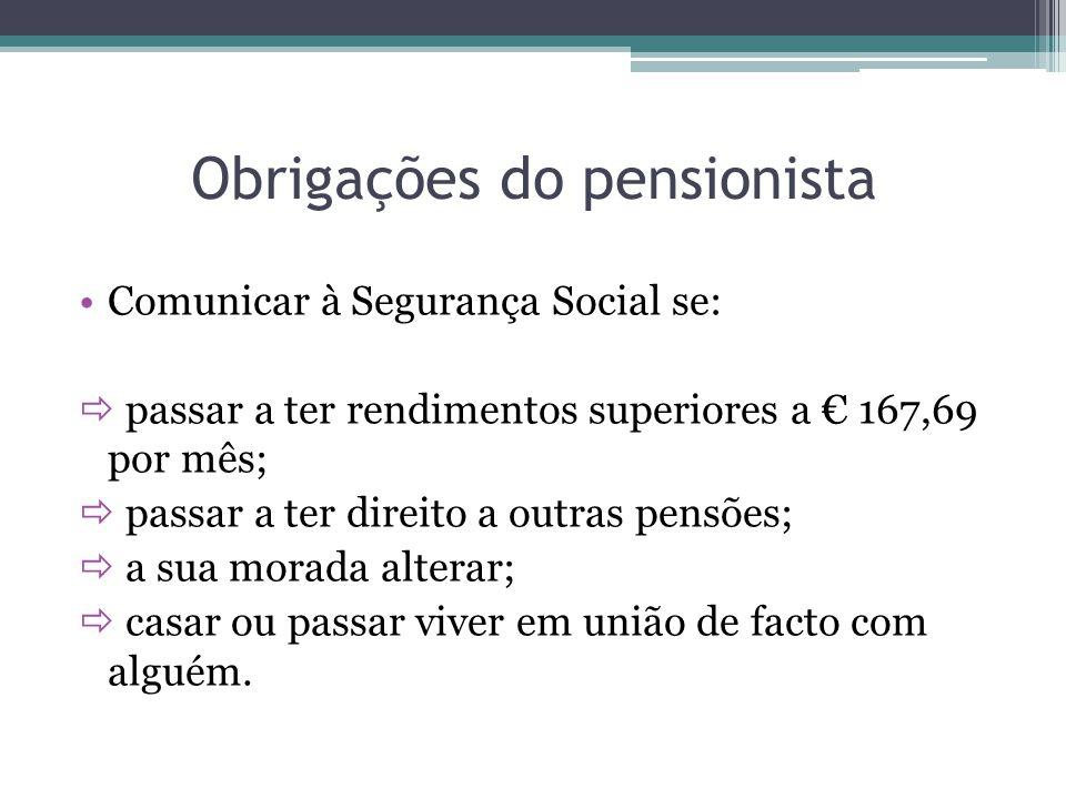 Obrigações do pensionista Comunicar à Segurança Social se: passar a ter rendimentos superiores a 167,69 por mês; passar a ter direito a outras pensões