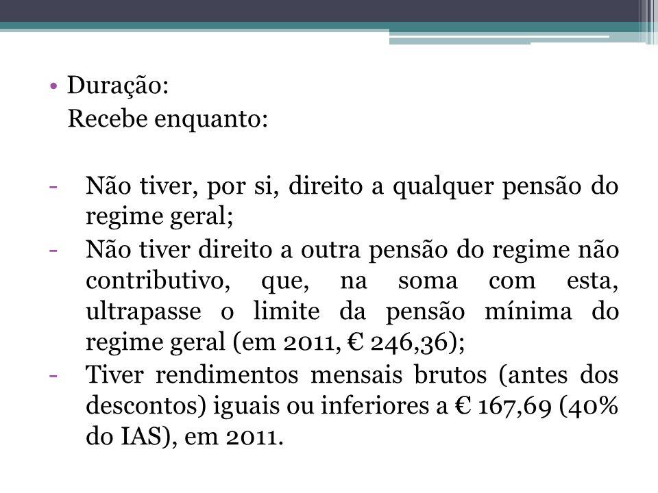 Duração: Recebe enquanto: -Não tiver, por si, direito a qualquer pensão do regime geral; -Não tiver direito a outra pensão do regime não contributivo,