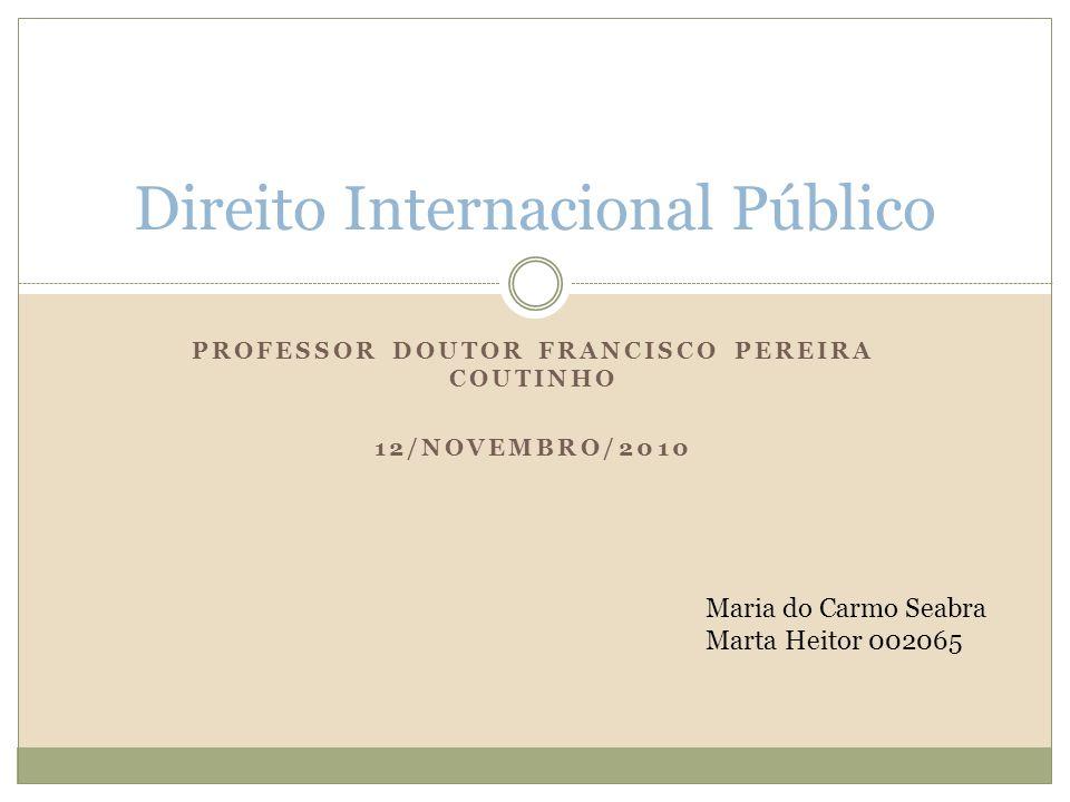 PROFESSOR DOUTOR FRANCISCO PEREIRA COUTINHO 12/NOVEMBRO/2010 Direito Internacional Público Maria do Carmo Seabra Marta Heitor 002065
