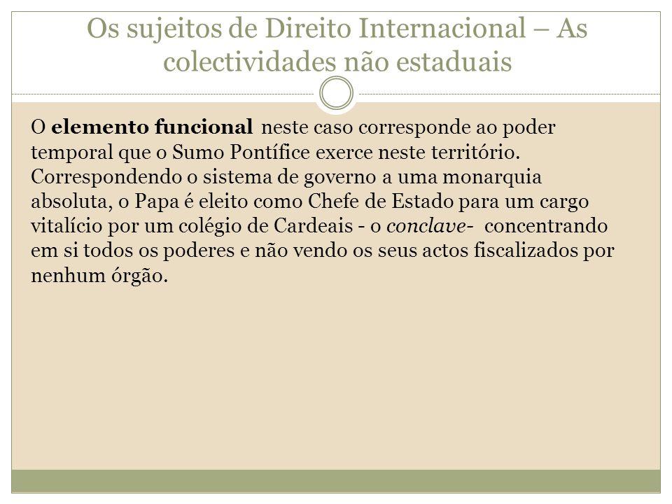 Os sujeitos de Direito Internacional – As colectividades não estaduais O elemento funcional neste caso corresponde ao poder temporal que o Sumo Pontíf