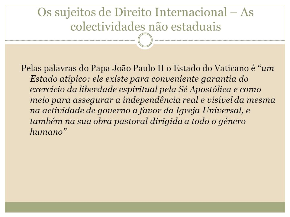 Os sujeitos de Direito Internacional – As colectividades não estaduais Pelas palavras do Papa João Paulo II o Estado do Vaticano é um Estado atípico: ele existe para conveniente garantia do exercício da liberdade espiritual pela Sé Apostólica e como meio para assegurar a independência real e visível da mesma na actividade de governo a favor da Igreja Universal, e também na sua obra pastoral dirigida a todo o género humano