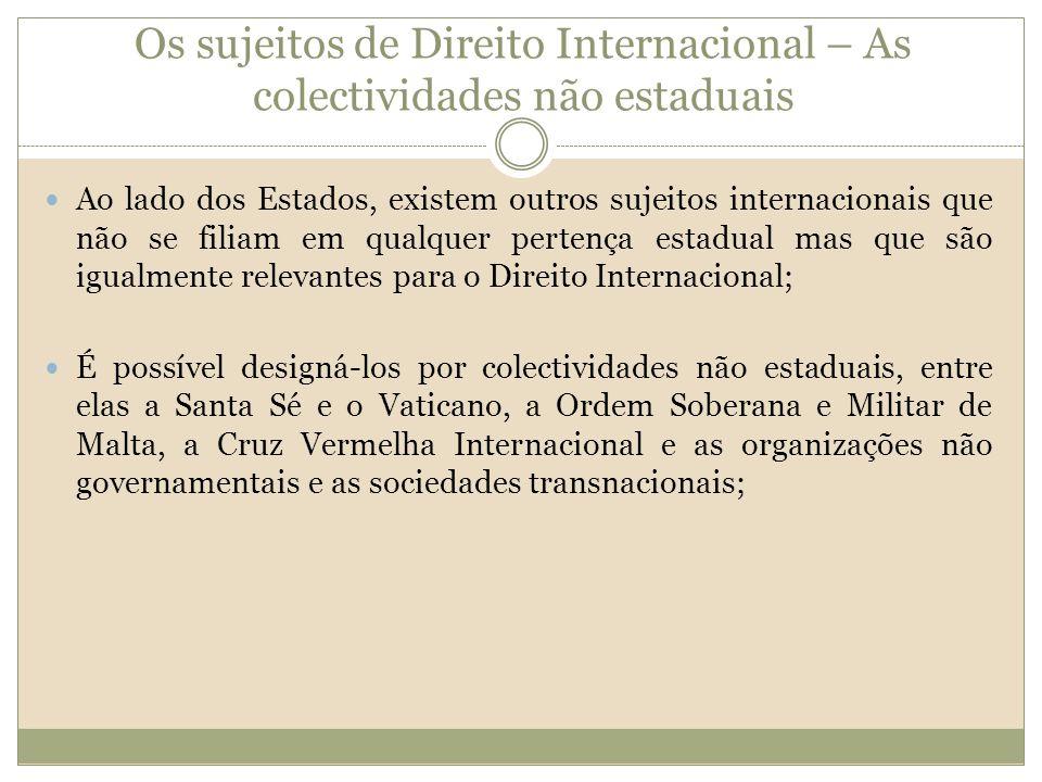 Os sujeitos de Direito Internacional – As colectividades não estaduais Ao lado dos Estados, existem outros sujeitos internacionais que não se filiam e