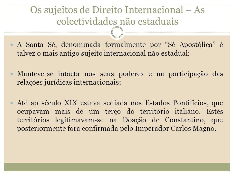 Os sujeitos de Direito Internacional – As colectividades não estaduais A Santa Sé, denominada formalmente por Sé Apostólica é talvez o mais antigo suj