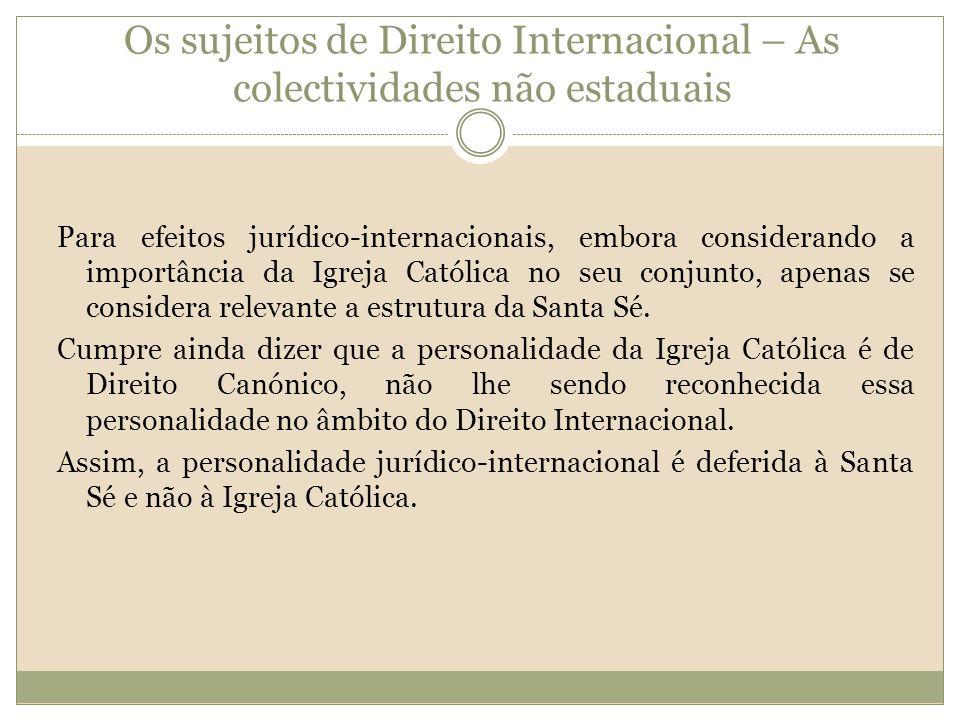 Os sujeitos de Direito Internacional – As colectividades não estaduais Para efeitos jurídico-internacionais, embora considerando a importância da Igreja Católica no seu conjunto, apenas se considera relevante a estrutura da Santa Sé.
