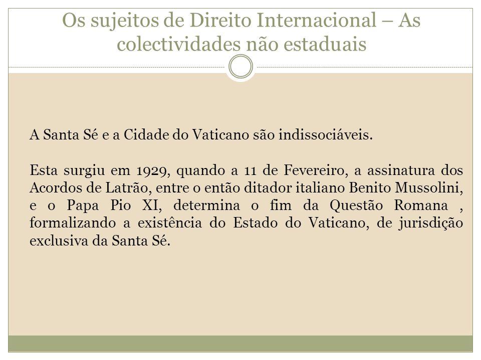 Os sujeitos de Direito Internacional – As colectividades não estaduais A Santa Sé e a Cidade do Vaticano são indissociáveis. Esta surgiu em 1929, quan