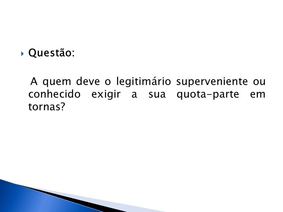 Questão: A quem deve o legitimário superveniente ou conhecido exigir a sua quota-parte em tornas?