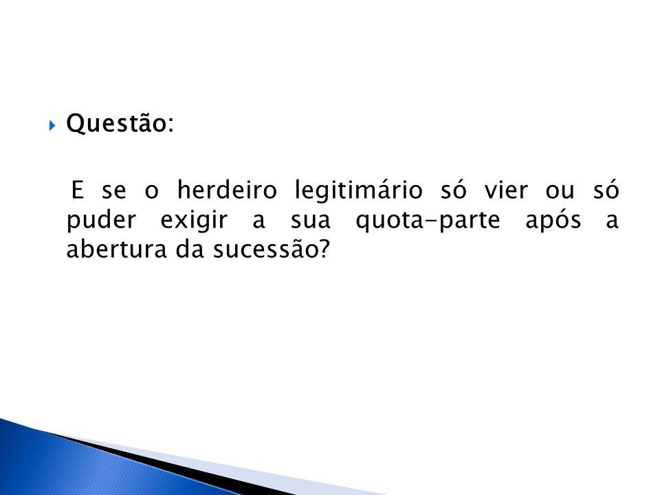 Questão: E se o herdeiro legitimário só vier ou só puder exigir a sua quota-parte após a abertura da sucessão?