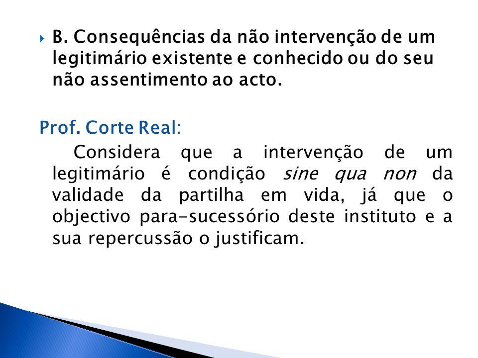 B. Consequências da não intervenção de um legitimário existente e conhecido ou do seu não assentimento ao acto. Prof. Corte Real: Considera que a inte
