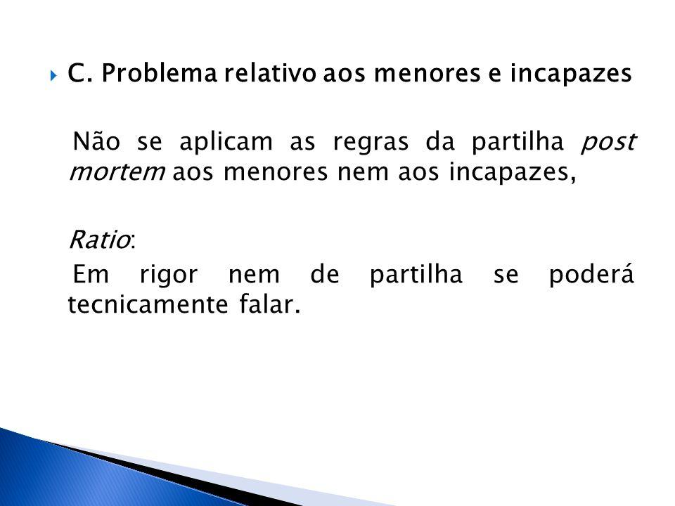 C. Problema relativo aos menores e incapazes Não se aplicam as regras da partilha post mortem aos menores nem aos incapazes, Ratio: Em rigor nem de pa