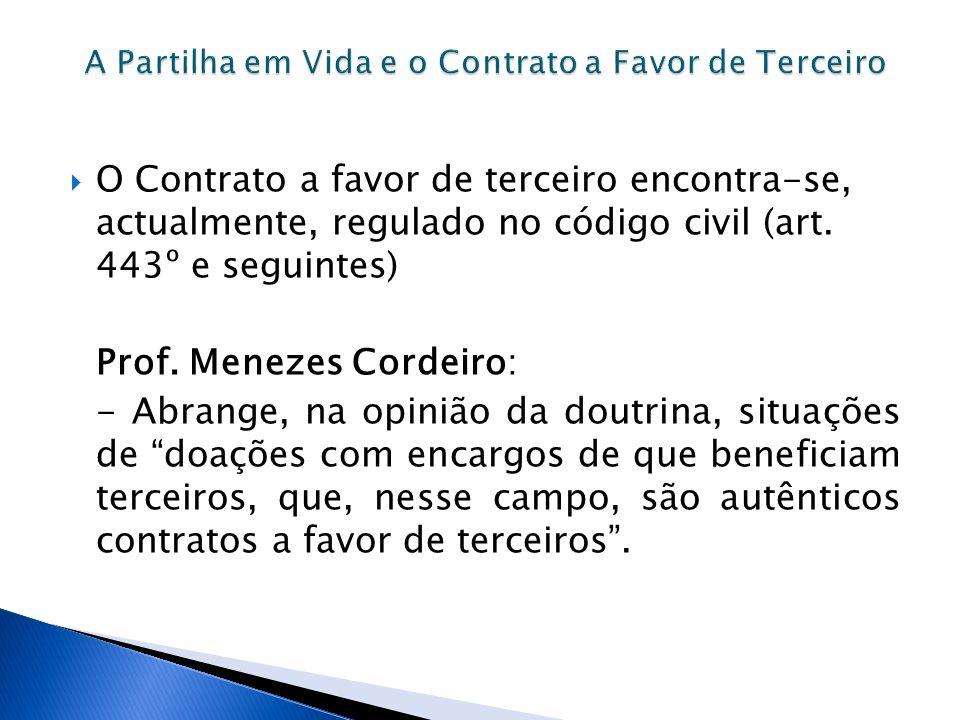 O Contrato a favor de terceiro encontra-se, actualmente, regulado no código civil (art. 443º e seguintes) Prof. Menezes Cordeiro: - Abrange, na opiniã