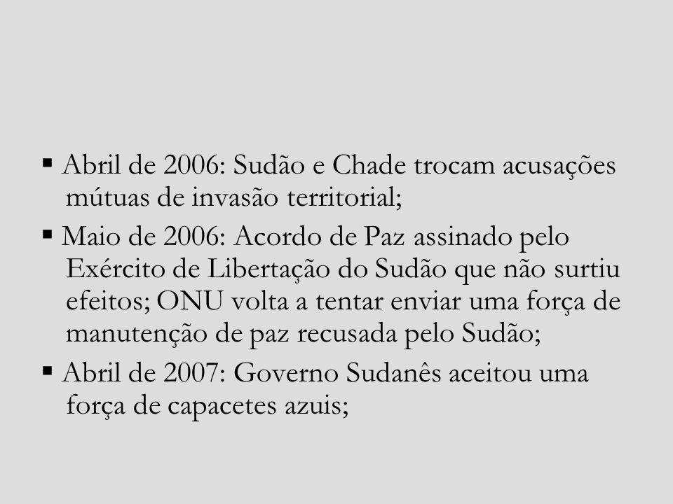 Abril de 2006: Sudão e Chade trocam acusações mútuas de invasão territorial; Maio de 2006: Acordo de Paz assinado pelo Exército de Libertação do Sudão