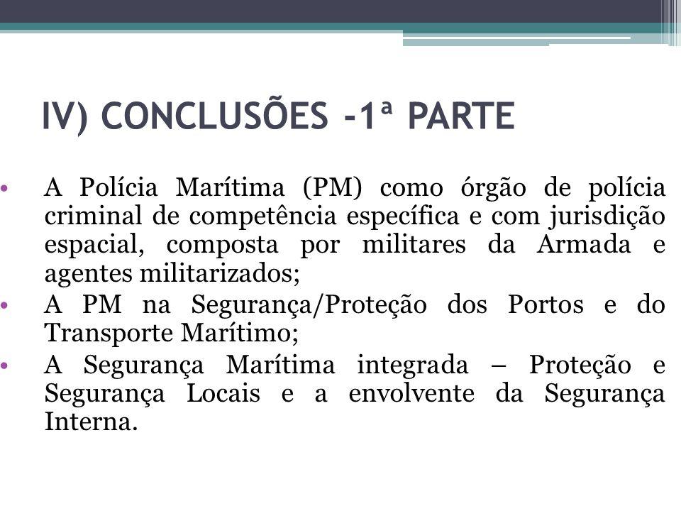 IV) CONCLUSÕES -1ª PARTE A Polícia Marítima (PM) como órgão de polícia criminal de competência específica e com jurisdição espacial, composta por mili