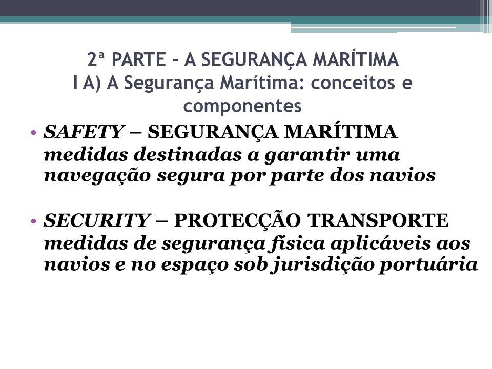 2ª PARTE – A SEGURANÇA MARÍTIMA I A) A Segurança Marítima: conceitos e componentes SAFETY – SEGURANÇA MARÍTIMA medidas destinadas a garantir uma naveg