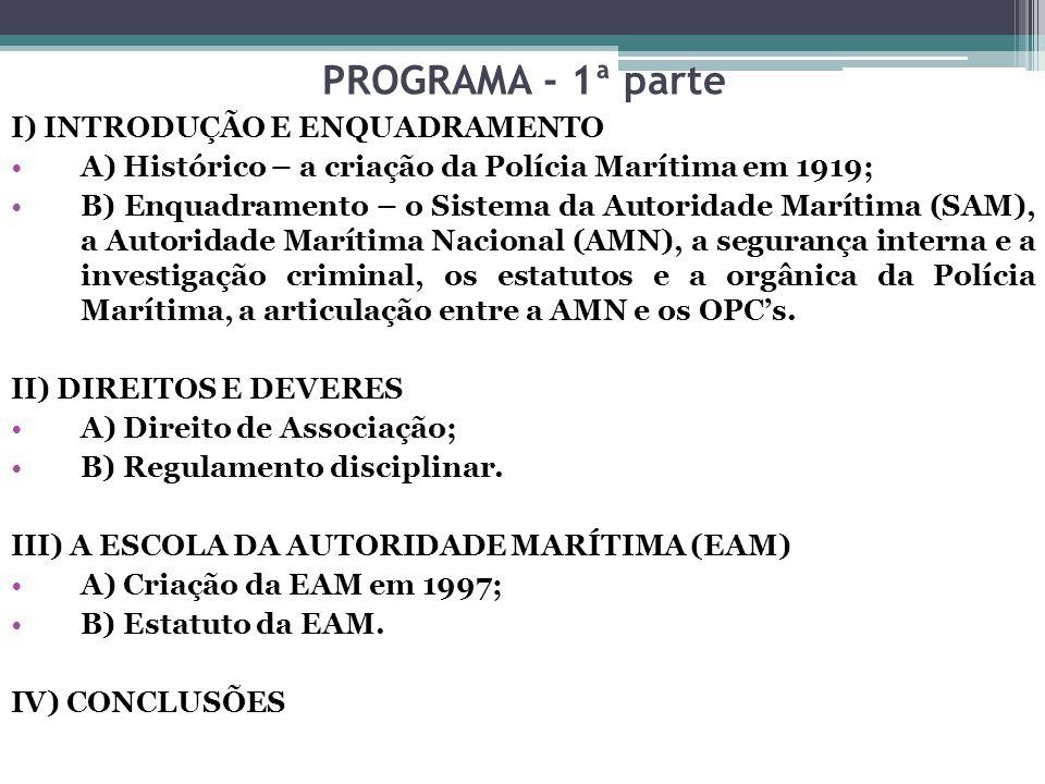 PROGRAMA - 1ª parte I) INTRODUÇÃO E ENQUADRAMENTO A) Histórico – a criação da Polícia Marítima em 1919; B) Enquadramento – o Sistema da Autoridade Mar