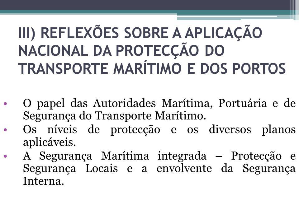 III) REFLEXÕES SOBRE A APLICAÇÃO NACIONAL DA PROTECÇÃO DO TRANSPORTE MARÍTIMO E DOS PORTOS O papel das Autoridades Marítima, Portuária e de Segurança