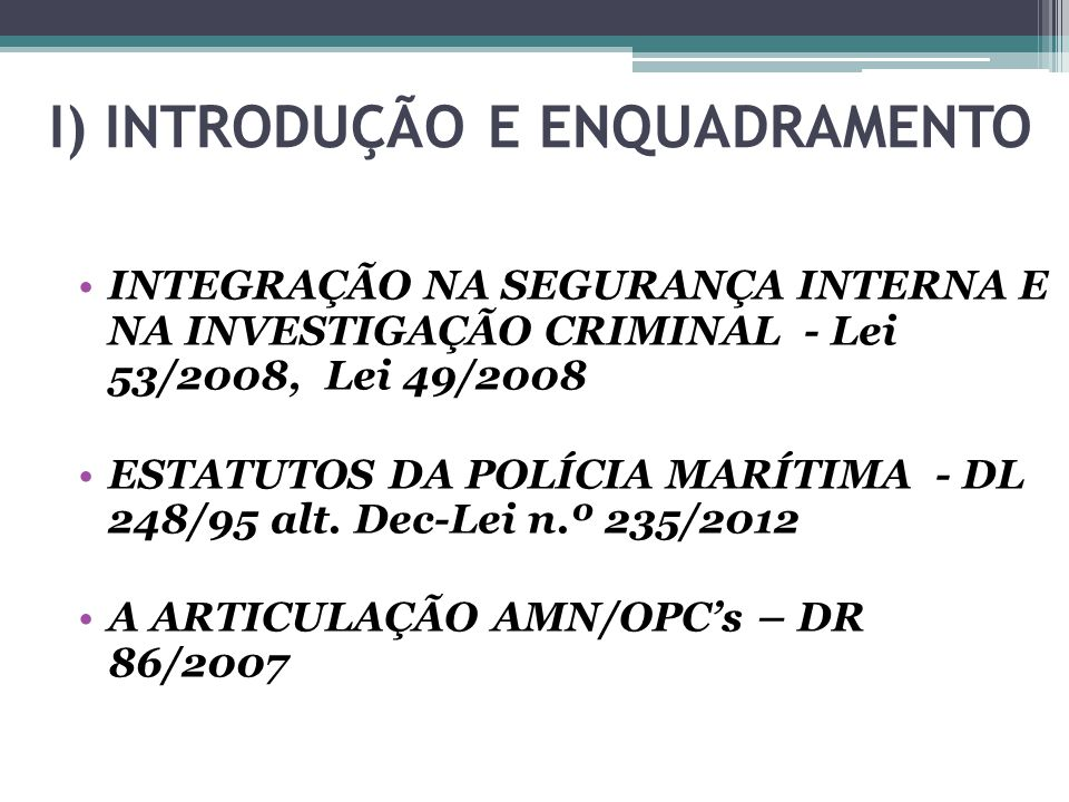 I) INTRODUÇÃO E ENQUADRAMENTO INTEGRAÇÃO NA SEGURANÇA INTERNA E NA INVESTIGAÇÃO CRIMINAL - Lei 53/2008, Lei 49/2008 ESTATUTOS DA POLÍCIA MARÍTIMA - DL