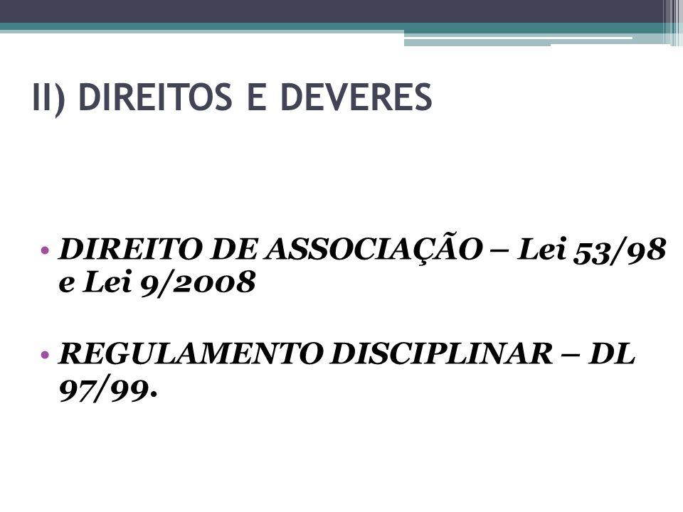 II) DIREITOS E DEVERES DIREITO DE ASSOCIAÇÃO – Lei 53/98 e Lei 9/2008 REGULAMENTO DISCIPLINAR – DL 97/99.