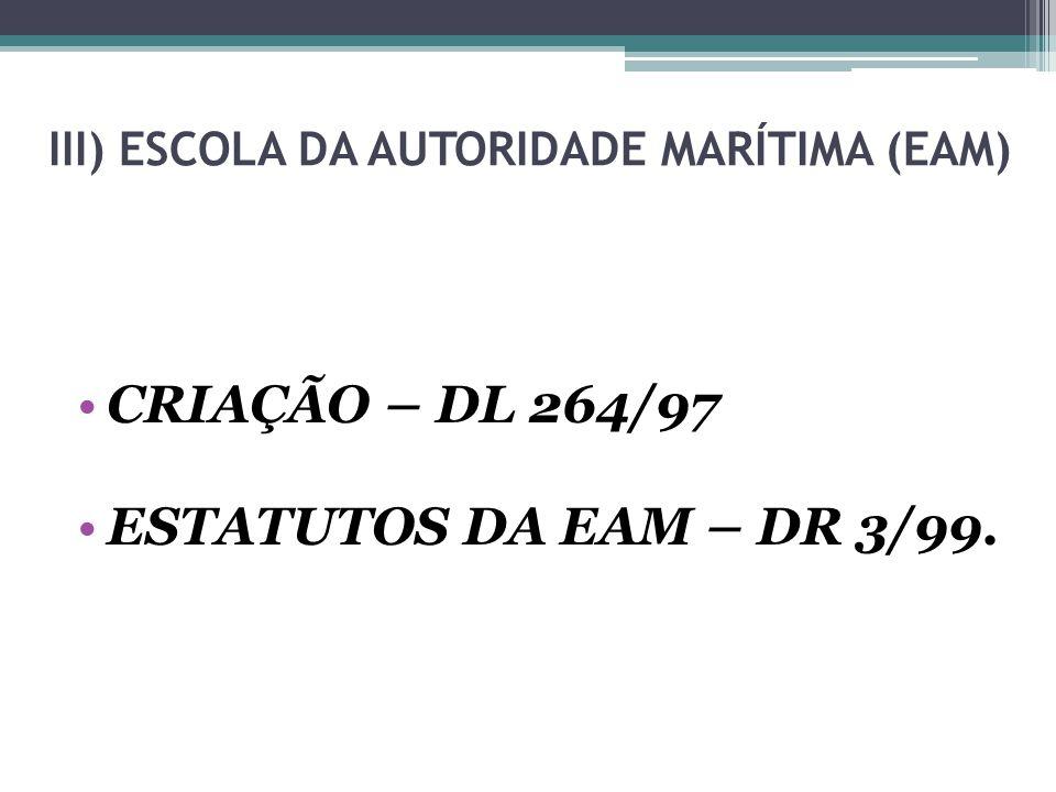 III) ESCOLA DA AUTORIDADE MARÍTIMA (EAM) CRIAÇÃO – DL 264/97 ESTATUTOS DA EAM – DR 3/99.